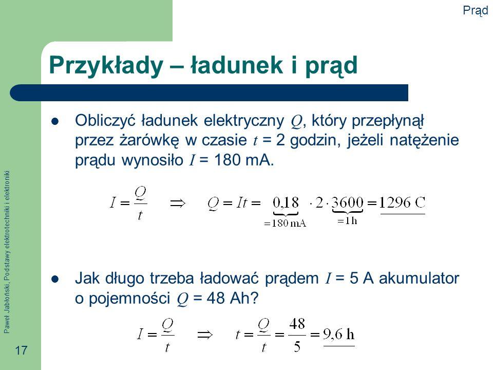 Paweł Jabłoński, Podstawy elektrotechniki i elektroniki 17 Przykłady – ładunek i prąd Obliczyć ładunek elektryczny Q, który przepłynął przez żarówkę w