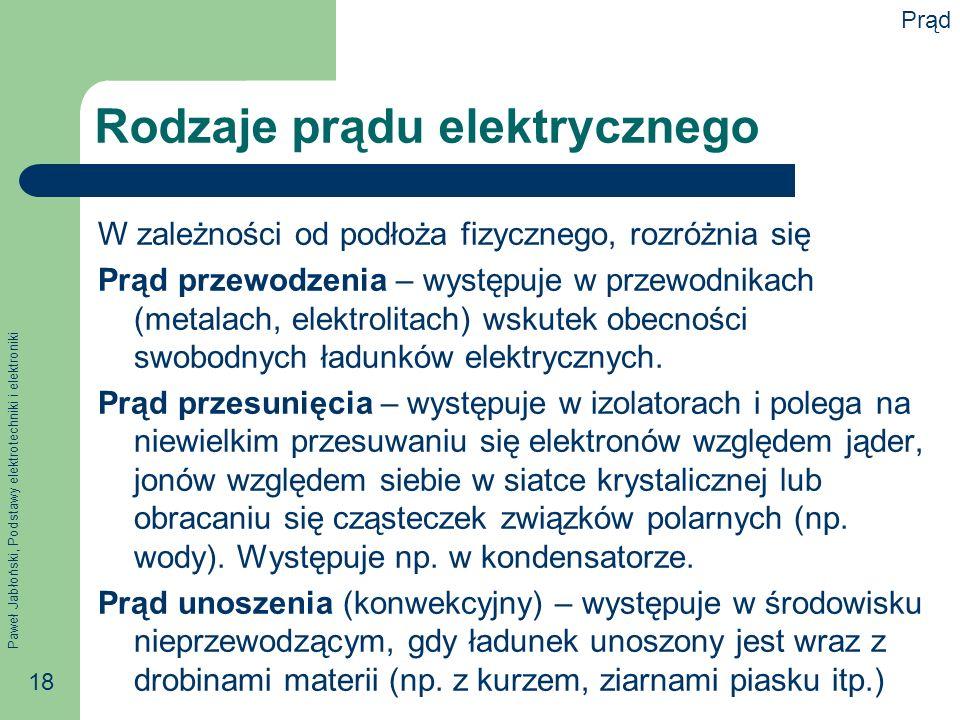 Paweł Jabłoński, Podstawy elektrotechniki i elektroniki 18 Rodzaje prądu elektrycznego W zależności od podłoża fizycznego, rozróżnia się Prąd przewodz