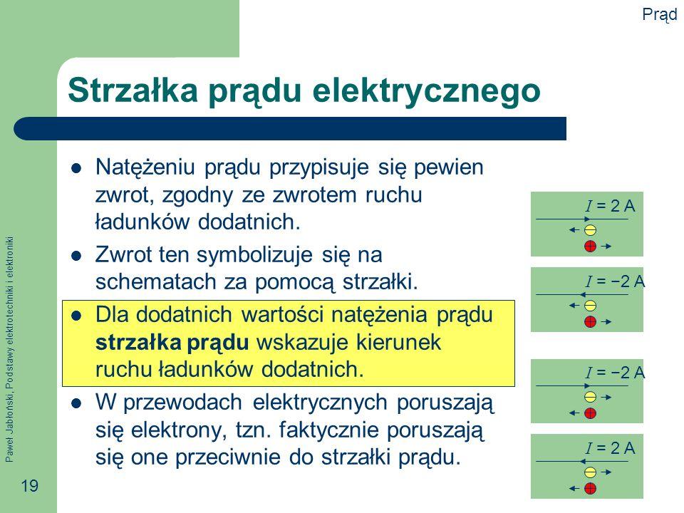 Paweł Jabłoński, Podstawy elektrotechniki i elektroniki 19 Strzałka prądu elektrycznego Natężeniu prądu przypisuje się pewien zwrot, zgodny ze zwrotem