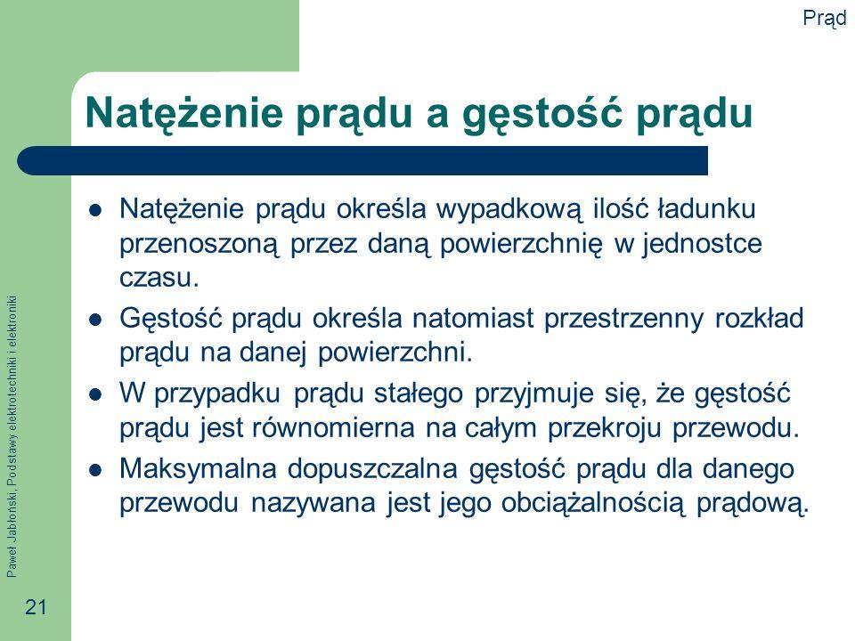Paweł Jabłoński, Podstawy elektrotechniki i elektroniki 21 Natężenie prądu a gęstość prądu Natężenie prądu określa wypadkową ilość ładunku przenoszoną