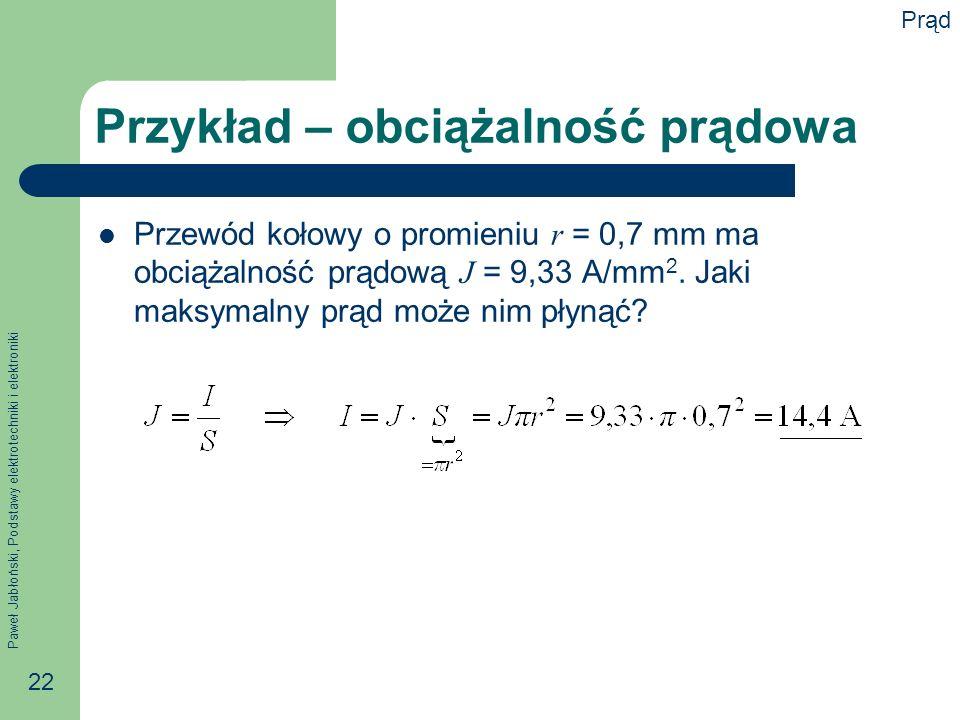 Paweł Jabłoński, Podstawy elektrotechniki i elektroniki 22 Przykład – obciążalność prądowa Przewód kołowy o promieniu r = 0,7 mm ma obciążalność prądo