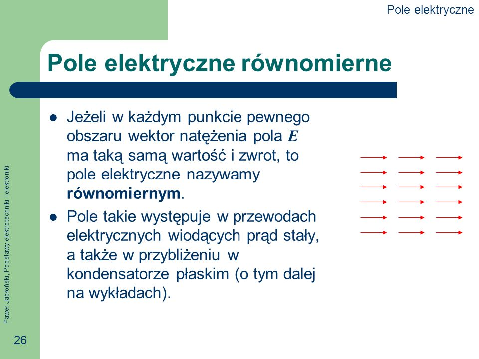 Paweł Jabłoński, Podstawy elektrotechniki i elektroniki 26 Pole elektryczne równomierne Jeżeli w każdym punkcie pewnego obszaru wektor natężenia pola