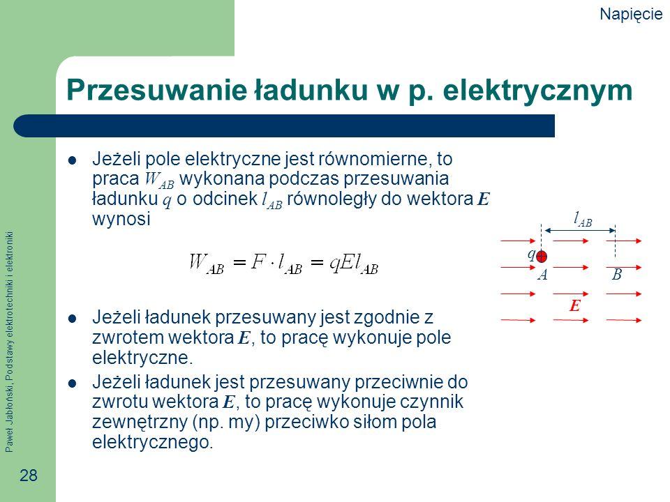 Paweł Jabłoński, Podstawy elektrotechniki i elektroniki 28 Przesuwanie ładunku w p. elektrycznym Jeżeli pole elektryczne jest równomierne, to praca W