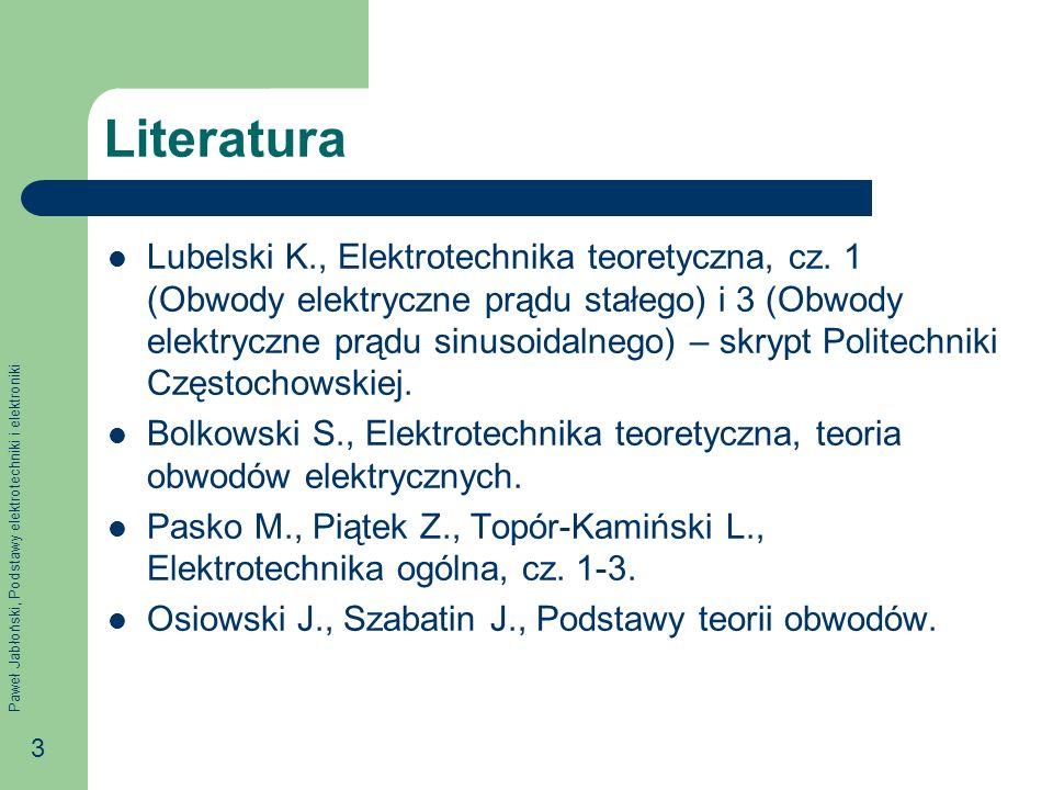 Paweł Jabłoński, Podstawy elektrotechniki i elektroniki 3 Literatura Lubelski K., Elektrotechnika teoretyczna, cz. 1 (Obwody elektryczne prądu stałego