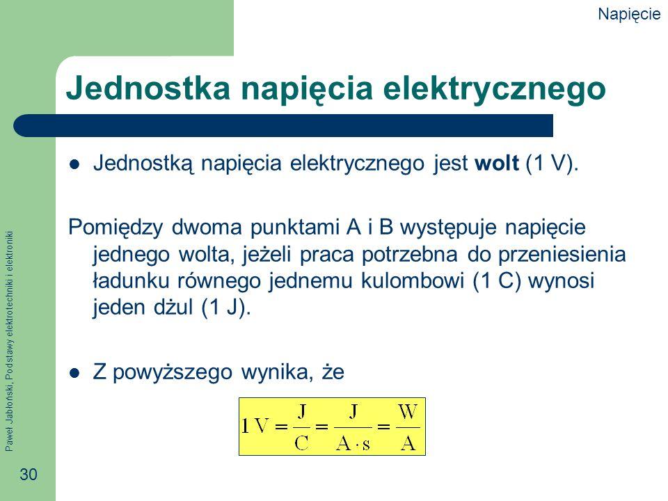 Paweł Jabłoński, Podstawy elektrotechniki i elektroniki 30 Jednostka napięcia elektrycznego Jednostką napięcia elektrycznego jest wolt (1 V). Pomiędzy