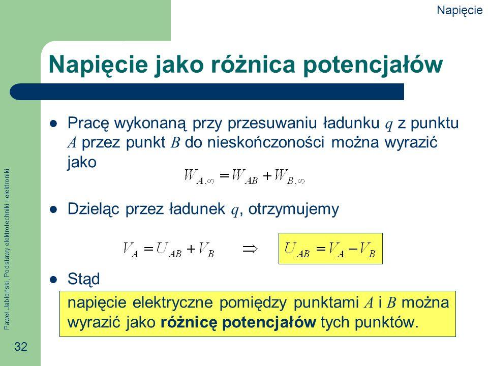 Paweł Jabłoński, Podstawy elektrotechniki i elektroniki 32 Napięcie jako różnica potencjałów Pracę wykonaną przy przesuwaniu ładunku q z punktu A prze