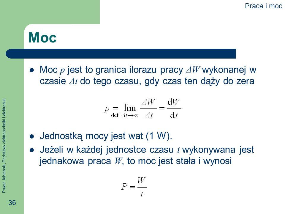 Paweł Jabłoński, Podstawy elektrotechniki i elektroniki 36 Moc Moc p jest to granica ilorazu pracy ΔW wykonanej w czasie Δt do tego czasu, gdy czas te