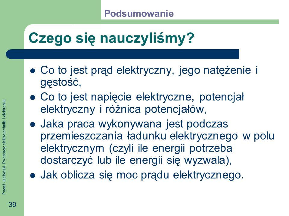 Paweł Jabłoński, Podstawy elektrotechniki i elektroniki 39 Czego się nauczyliśmy? Co to jest prąd elektryczny, jego natężenie i gęstość, Co to jest na