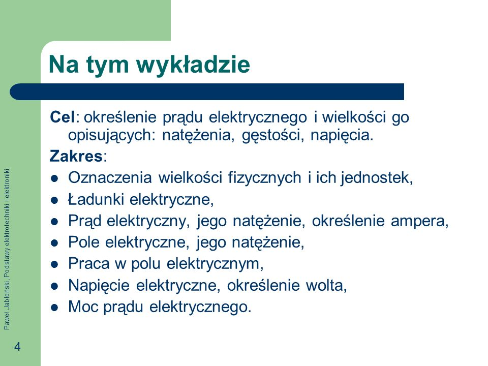 Paweł Jabłoński, Podstawy elektrotechniki i elektroniki 4 Na tym wykładzie Cel: określenie prądu elektrycznego i wielkości go opisujących: natężenia,