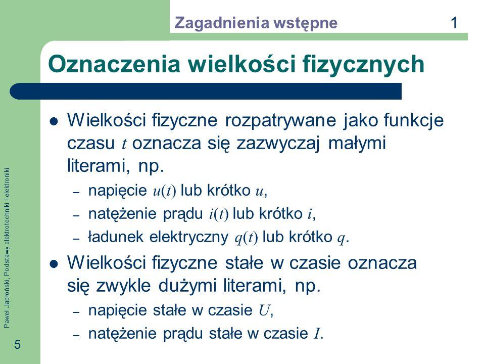 Paweł Jabłoński, Podstawy elektrotechniki i elektroniki 5 Oznaczenia wielkości fizycznych Wielkości fizyczne rozpatrywane jako funkcje czasu t oznacza