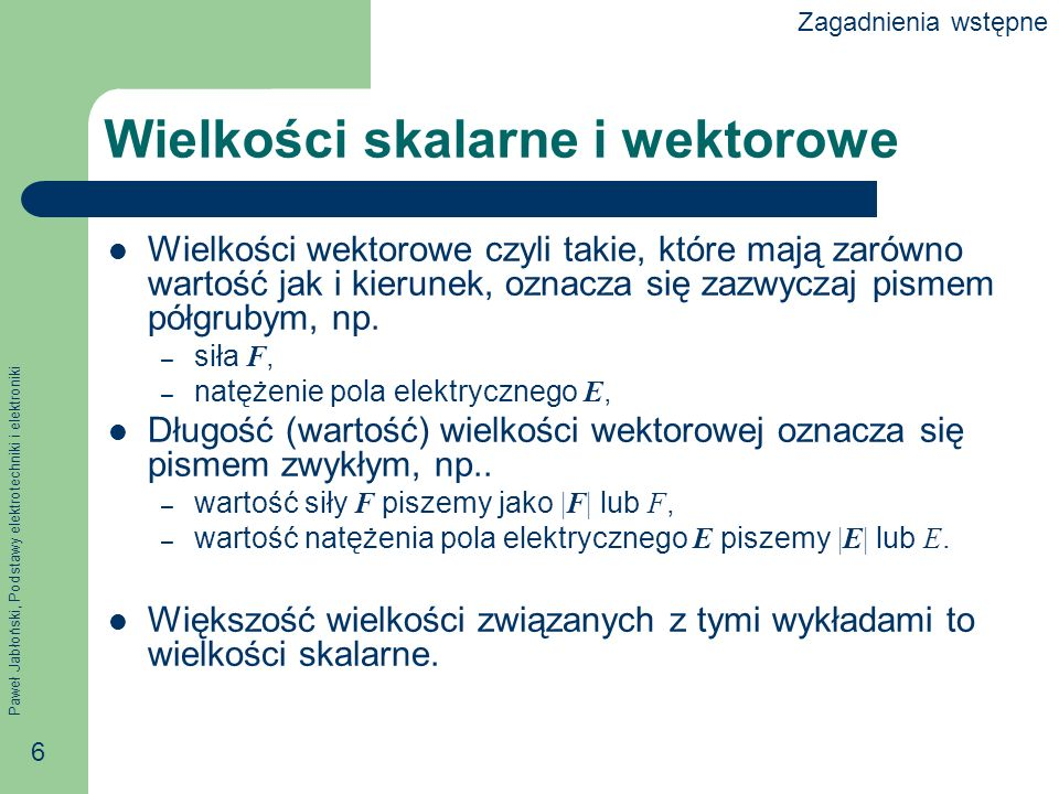Paweł Jabłoński, Podstawy elektrotechniki i elektroniki 6 Wielkości skalarne i wektorowe Wielkości wektorowe czyli takie, które mają zarówno wartość j