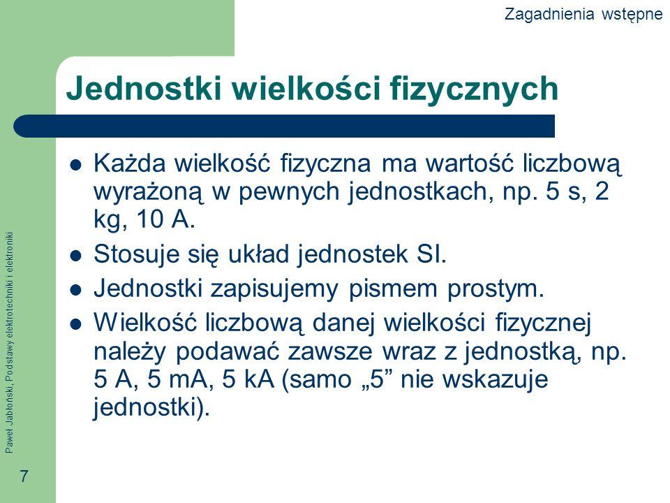 Paweł Jabłoński, Podstawy elektrotechniki i elektroniki 7 Jednostki wielkości fizycznych Każda wielkość fizyczna ma wartość liczbową wyrażoną w pewnyc