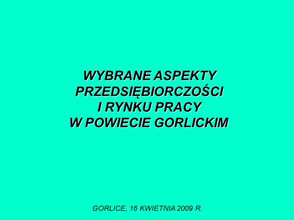 WYBRANE ASPEKTY PRZEDSIĘBIORCZOŚCI I RYNKU PRACY W POWIECIE GORLICKIM GORLICE, 16 KWIETNIA 2009 R.