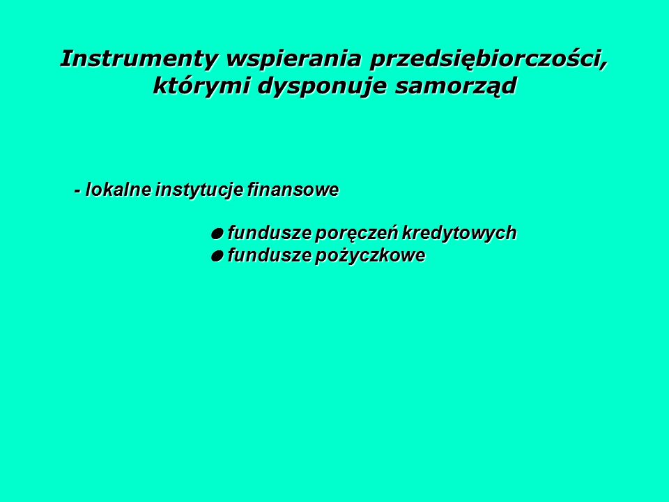 Instrumenty wspierania przedsiębiorczości, którymi dysponuje samorząd - lokalne instytucje finansowe ● fundusze poręczeń kredytowych ● fundusze pożyczkowe