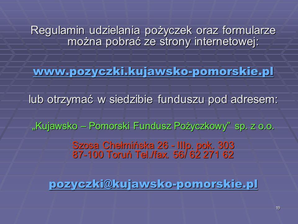 """19 Regulamin udzielania pożyczek oraz formularze można pobrać ze strony internetowej: www.pozyczki.kujawsko-pomorskie.pl lub otrzymać w siedzibie funduszu pod adresem: """"Kujawsko – Pomorski Fundusz Pożyczkowy sp."""