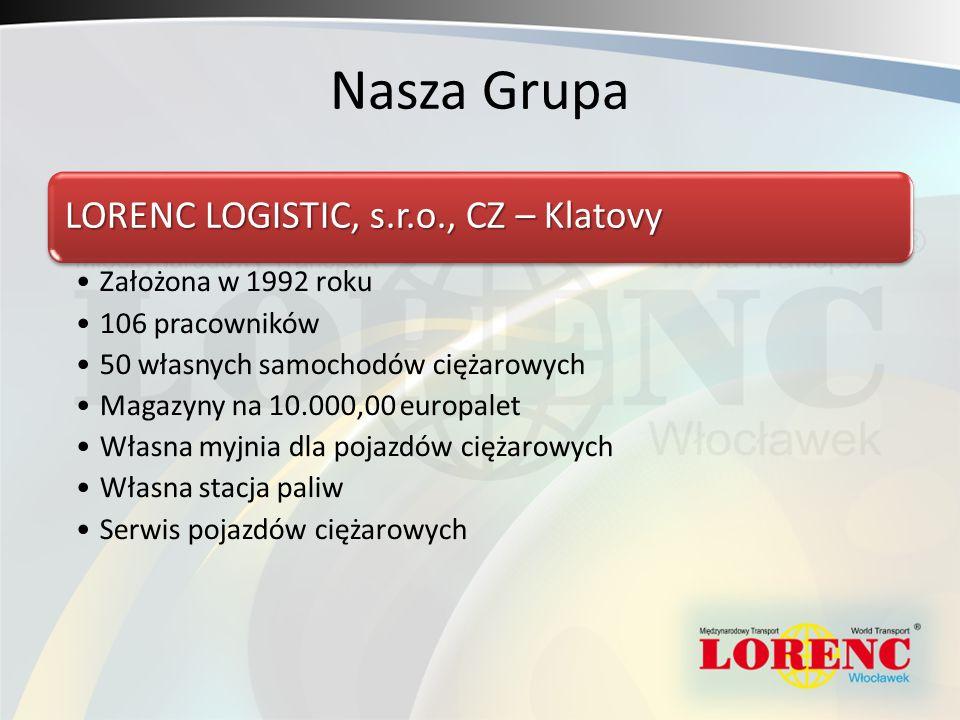 Nasza Grupa LORENC LOGISTIC, s.r.o., CZ – Klatovy Założona w 1992 roku 106 pracowników 50 własnych samochodów ciężarowych Magazyny na 10.000,00 europalet Własna myjnia dla pojazdów ciężarowych Własna stacja paliw Serwis pojazdów ciężarowych