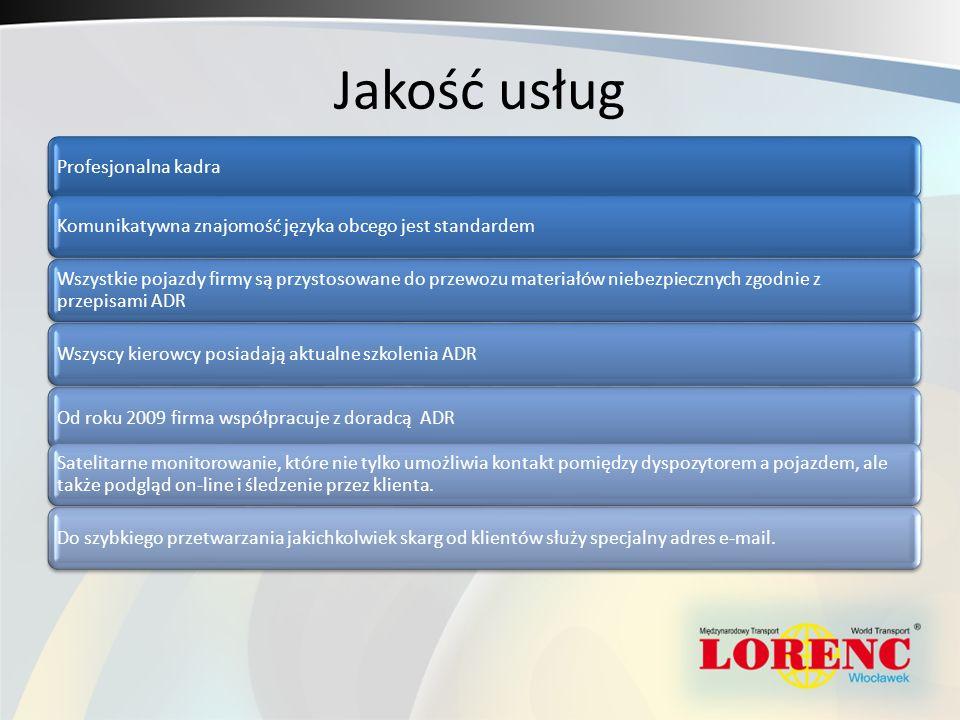 Jakość usług Profesjonalna kadraKomunikatywna znajomość języka obcego jest standardem Wszystkie pojazdy firmy są przystosowane do przewozu materiałów niebezpiecznych zgodnie z przepisami ADR Wszyscy kierowcy posiadają aktualne szkolenia ADROd roku 2009 firma współpracuje z doradcą ADR Satelitarne monitorowanie, które nie tylko umożliwia kontakt pomiędzy dyspozytorem a pojazdem, ale także podgląd on-line i śledzenie przez klienta.