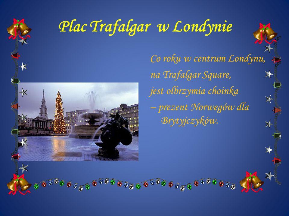 Plac Trafalgar w Londynie Co roku w centrum Londynu, na Trafalgar Square, jest olbrzymia choinka – prezent Norwegów dla Brytyjczyków.