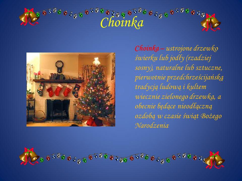 Choinka Choinka – ustrojone drzewko świerku lub jodły (rzadziej sosny), naturalne lub sztuczne, pierwotnie przedchrześcijańską tradycją ludową i kulte