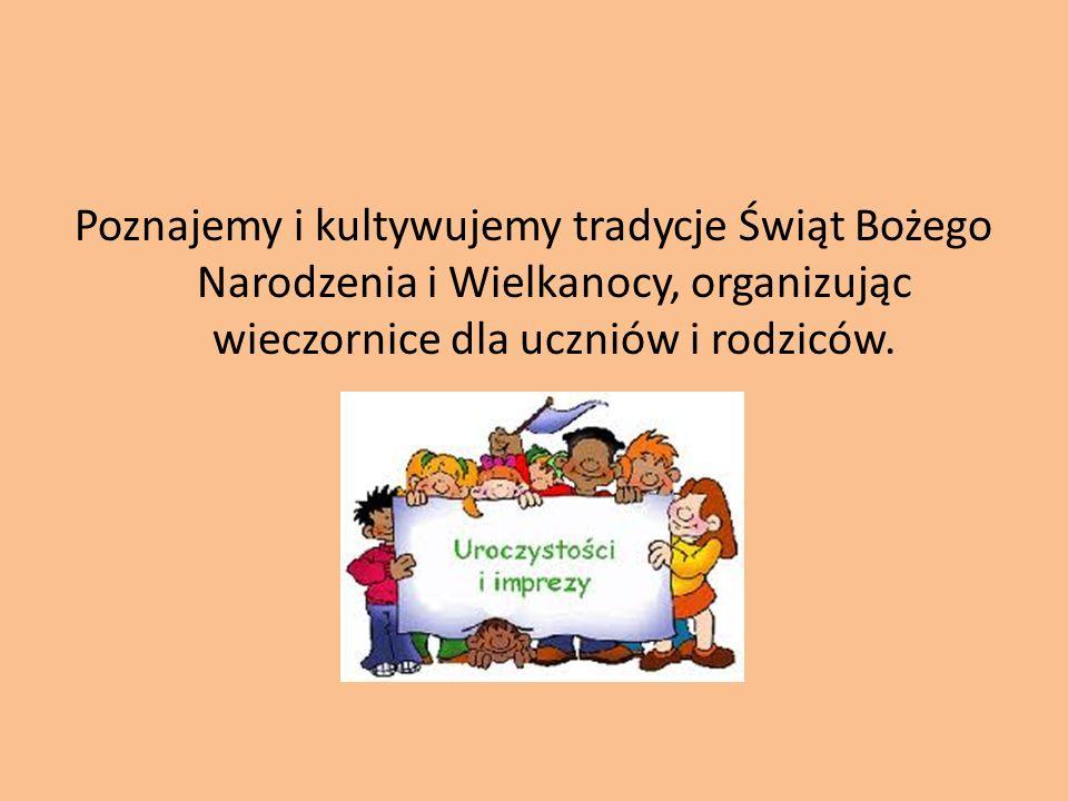 Poznajemy i kultywujemy tradycje Świąt Bożego Narodzenia i Wielkanocy, organizując wieczornice dla uczniów i rodziców.