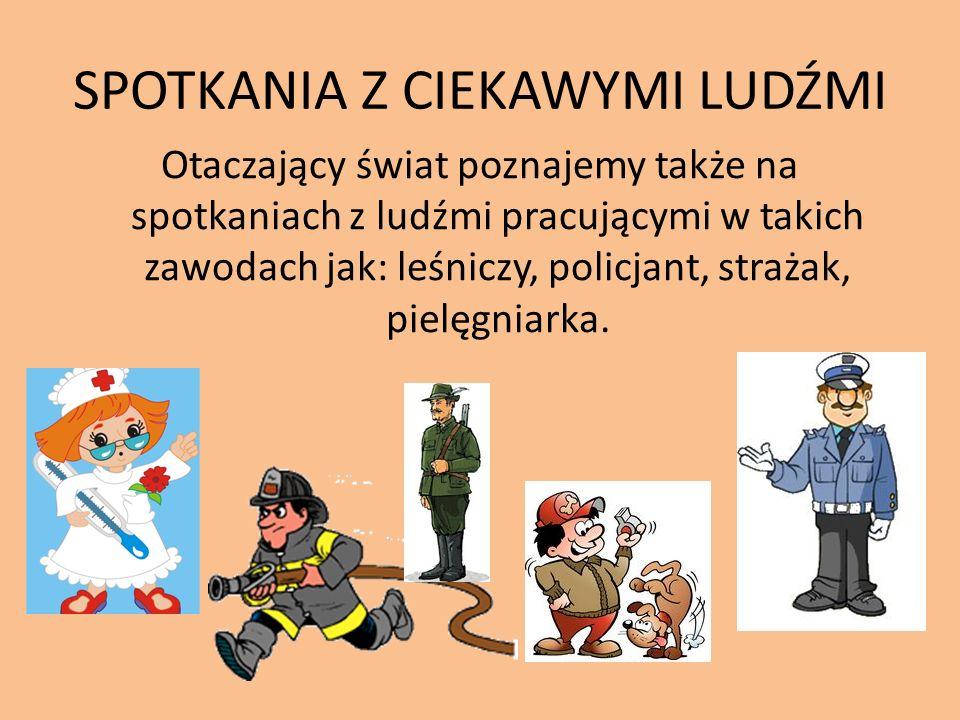 SPOTKANIA Z CIEKAWYMI LUDŹMI Otaczający świat poznajemy także na spotkaniach z ludźmi pracującymi w takich zawodach jak: leśniczy, policjant, strażak, pielęgniarka.