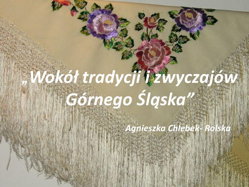 """"""" Wokół tradycji i zwyczajów Górnego Śląska"""" Agnieszka Chlebek- Rolska"""