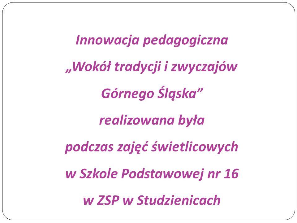Celem innowacji była/było:  integracja uczniów w czasie wspólnych zajęć,  zapoznanie z elementami kultury materialnej i niematerialnej Górnego Śląska,  rozwijanie zainteresowań historią Górnego Śląska,  organizacja czasu wolnego dla uczniów przebywających w świetlicy szkolnej,  rozwijanie umiejętności manualnych uczniów.