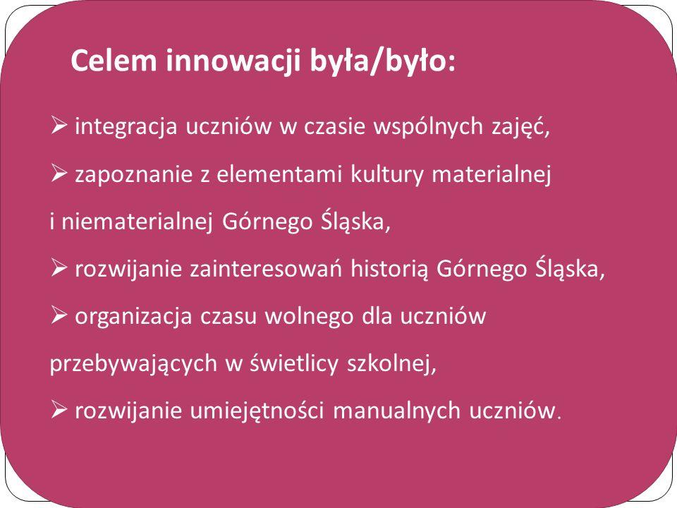 Celem innowacji była/było:  integracja uczniów w czasie wspólnych zajęć,  zapoznanie z elementami kultury materialnej i niematerialnej Górnego Śląsk