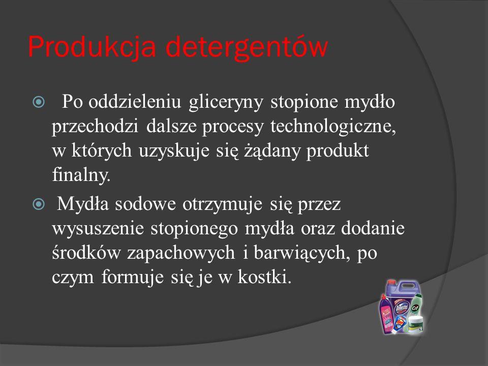 Produkcja detergentów  Po oddzieleniu gliceryny stopione mydło przechodzi dalsze procesy technologiczne, w których uzyskuje się żądany produkt finalny.