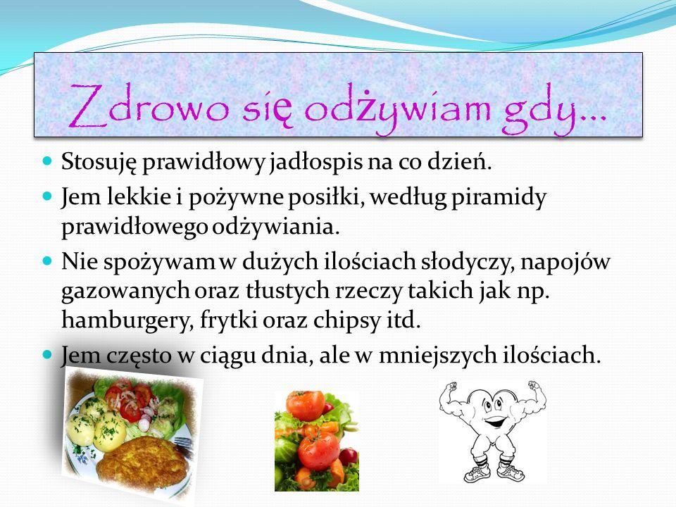 Zdrowo si ę od ż ywiam gdy… Stosuję prawidłowy jadłospis na co dzień. Jem lekkie i pożywne posiłki, według piramidy prawidłowego odżywiania. Nie spoży