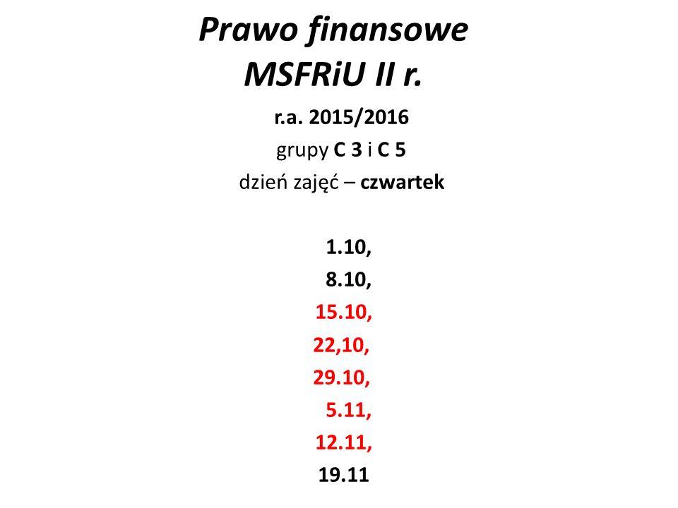 Prawo finansowe MSFRiU II r. r.a. 2015/2016 grupy C 3 i C 5 dzień zajęć – czwartek 1.10, 8.10, 15.10, 22,10, 29.10, 5.11, 12.11, 19.11
