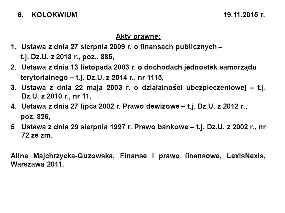 6. KOLOKWIUM 19.11.2015 r. Akty prawne: 1.Ustawa z dnia 27 sierpnia 2009 r. o finansach publicznych – t.j. Dz.U. z 2013 r., poz., 885, 2.Ustawa z dnia