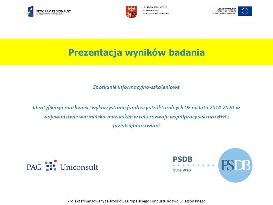 Prezentacja wyników badania Spotkanie informacyjno-szkoleniowe Identyfikacja możliwości wykorzystania funduszy strukturalnych UE na lata 2014-2020 w województwie warmińsko-mazurskim w celu rozwoju współpracy sektora B+R z przedsiębiorstwami URZĄD MARSZAŁKOWSKI WOJEWÓDZTWA WARMIŃSKO-MAZURSKIEGO Projekt sfinansowany ze środków Europejskiego Funduszu Rozwoju Regionalnego