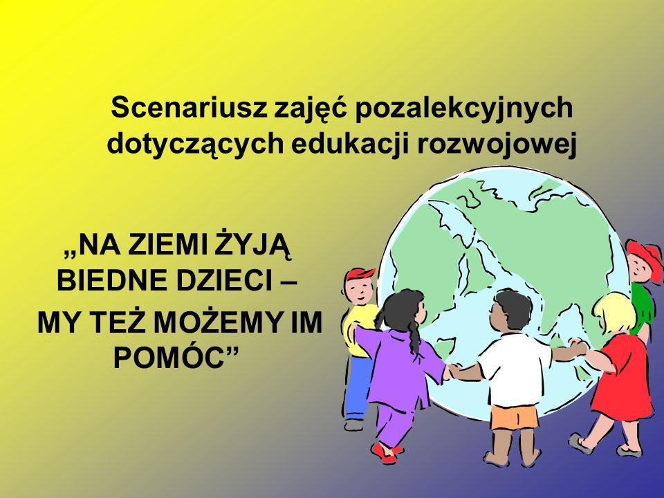 """Scenariusz zajęć pozalekcyjnych dotyczących edukacji rozwojowej """"NA ZIEMI ŻYJĄ BIEDNE DZIECI – MY TEŻ MOŻEMY IM POMÓC"""