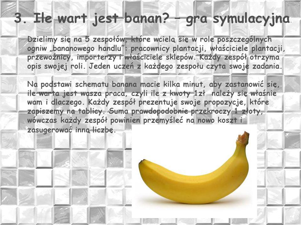 """3. Ile wart jest banan? – gra symulacyjna. Dzielimy się na 5 zespołów, które wcielą się w role poszczególnych ogniw """"bananowego handlu"""": pracownicy pl"""