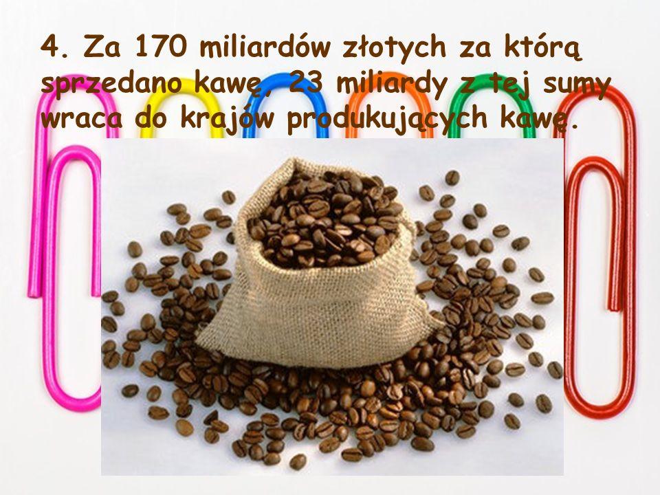 4. Za 170 miliardów złotych za którą sprzedano kawę, 23 miliardy z tej sumy wraca do krajów produkujących kawę.
