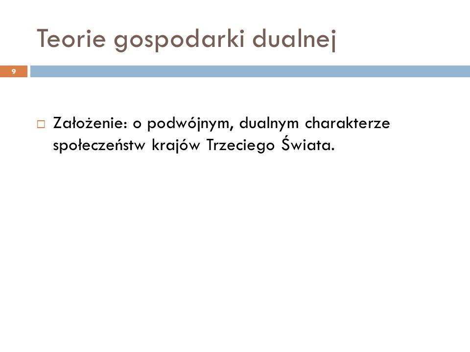 Teorie gospodarki dualnej  Założenie: o podwójnym, dualnym charakterze społeczeństw krajów Trzeciego Świata. 9