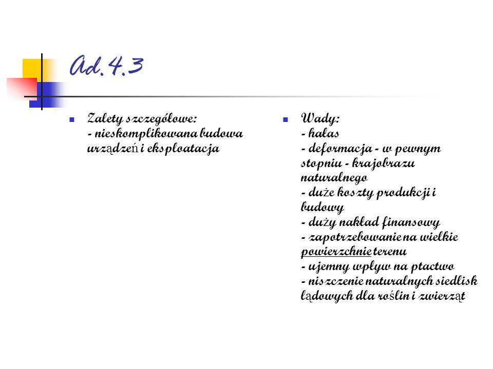 Ad.4.3 Zalety szczegółowe: - nieskomplikowana budowa urz ą dze ń i eksploatacja Wady: - hałas - deformacja - w pewnym stopniu - krajobrazu naturalnego