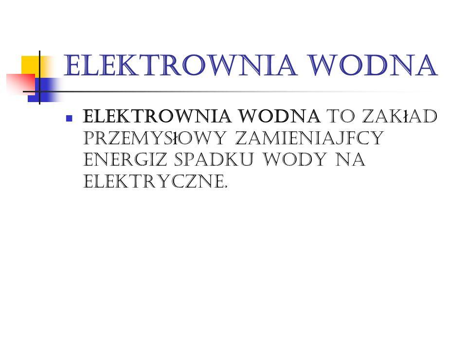 Elektrownia WODNA Elektrownia wodna to zak ł ad przemys ł owy zamieniający energię spadku wody na elektrycznE.