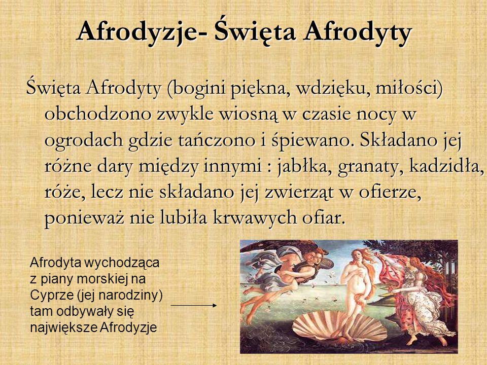 Afrodyzje- Święta Afrodyty Święta Afrodyty (bogini piękna, wdzięku, miłości) obchodzono zwykle wiosną w czasie nocy w ogrodach gdzie tańczono i śpiewano.