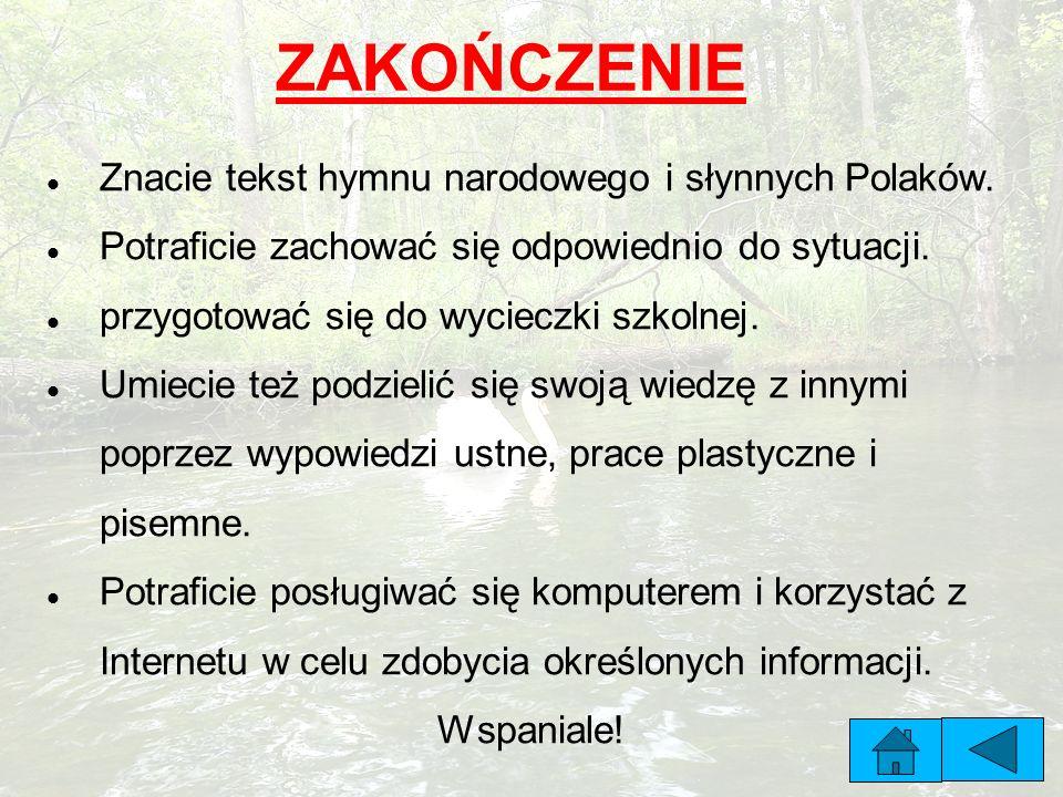ZAKOŃCZENIE Znacie tekst hymnu narodowego i słynnych Polaków. Potraficie zachować się odpowiednio do sytuacji. przygotować się do wycieczki szkolnej.
