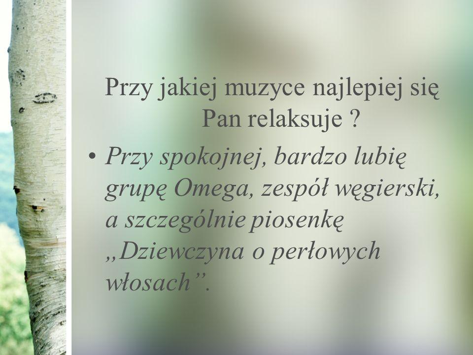 """Przy jakiej muzyce najlepiej się Pan relaksuje ? Przy spokojnej, bardzo lubię grupę Omega, zespół węgierski, a szczególnie piosenkę """"Dziewczyna o perł"""