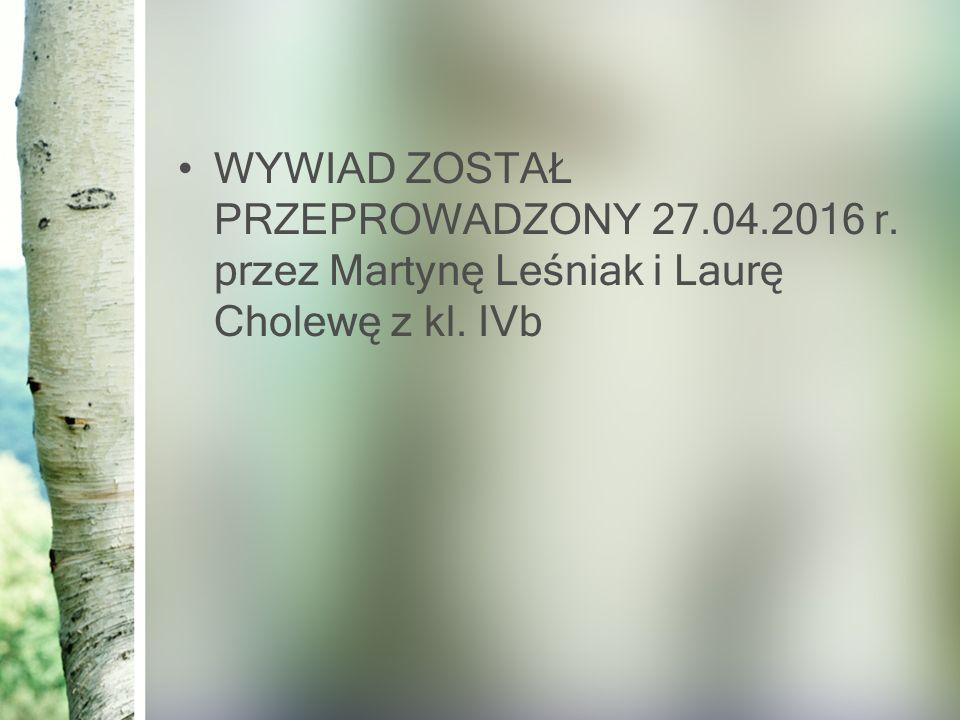 WYWIAD ZOSTAŁ PRZEPROWADZONY 27.04.2016 r. przez Martynę Leśniak i Laurę Cholewę z kl. IVb