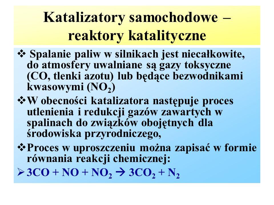 Katalizatory samochodowe – reaktory katalityczne  Spalanie paliw w silnikach jest niecałkowite, do atmosfery uwalniane są gazy toksyczne (CO, tlenki azotu) lub będące bezwodnikami kwasowymi (NO 2 )  W obecności katalizatora następuje proces utlenienia i redukcji gazów zawartych w spalinach do związków obojętnych dla środowiska przyrodniczego,  Proces w uproszczeniu można zapisać w formie równania reakcji chemicznej:  3CO + NO + NO 2  3CO 2 + N 2