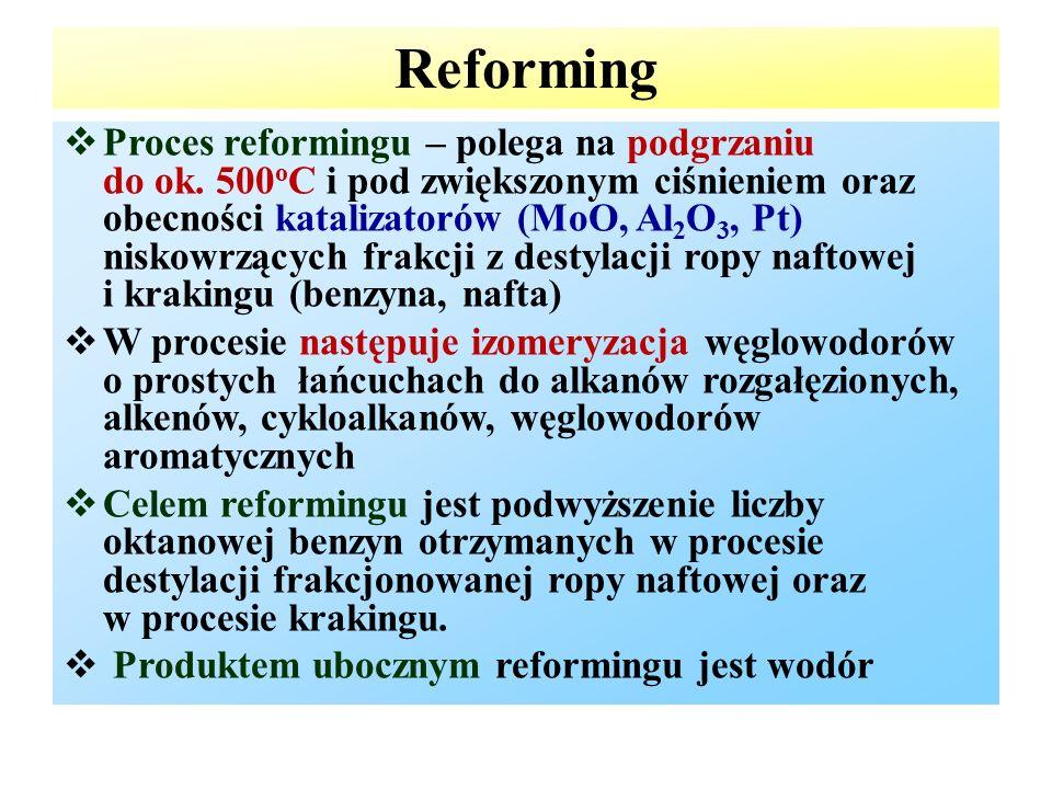 Reforming  Proces reformingu – polega na podgrzaniu do ok. 500 o C i pod zwiększonym ciśnieniem oraz obecności katalizatorów (MoO, Al 2 O 3, Pt) nisk