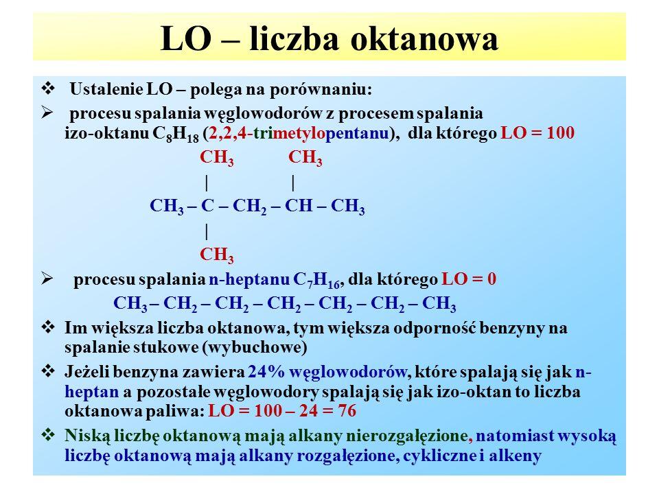 LO – liczba oktanowa  Ustalenie LO – polega na porównaniu:  procesu spalania węglowodorów z procesem spalania izo-oktanu C 8 H 18 (2,2,4-trimetylopentanu), dla którego LO = 100 CH 3 CH 3 | | CH 3 – C – CH 2 – CH – CH 3 | CH 3  procesu spalania n-heptanu C 7 H 16, dla którego LO = 0 CH 3 – CH 2 – CH 2 – CH 2 – CH 2 – CH 2 – CH 3  Im większa liczba oktanowa, tym większa odporność benzyny na spalanie stukowe (wybuchowe)  Jeżeli benzyna zawiera 24% węglowodorów, które spalają się jak n- heptan a pozostałe węglowodory spalają się jak izo-oktan to liczba oktanowa paliwa: LO = 100 – 24 = 76  Niską liczbę oktanową mają alkany nierozgałęzione, natomiast wysoką liczbę oktanową mają alkany rozgałęzione, cykliczne i alkeny