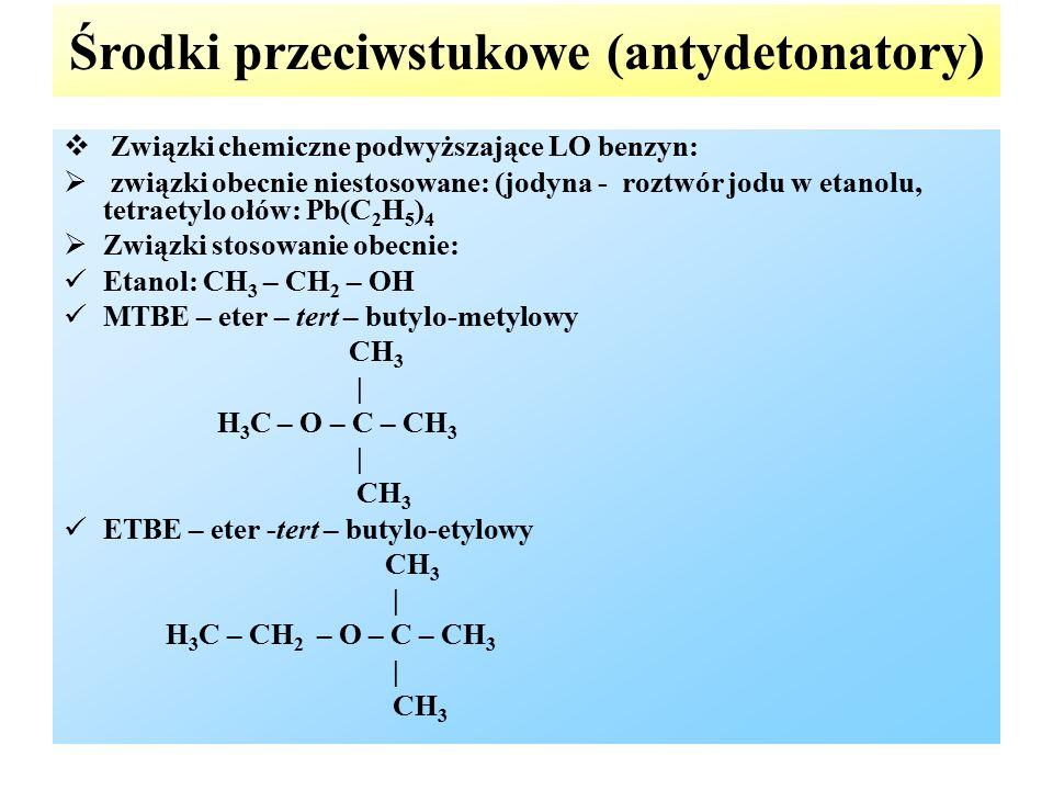 Środki przeciwstukowe (antydetonatory)  Związki chemiczne podwyższające LO benzyn:  związki obecnie niestosowane: (jodyna - roztwór jodu w etanolu, tetraetylo ołów: Pb(C 2 H 5 ) 4  Związki stosowanie obecnie: Etanol: CH 3 – CH 2 – OH MTBE – eter – tert – butylo-metylowy CH 3 | H 3 C – O – C – CH 3 | CH 3 ETBE – eter -tert – butylo-etylowy CH 3 | H 3 C – CH 2 – O – C – CH 3 | CH 3