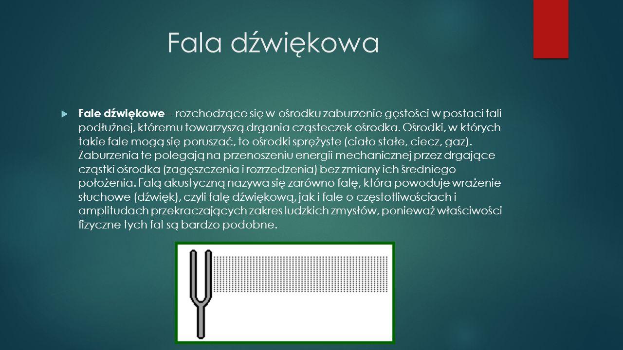 Fala dźwiękowa  Fale dźwiękowe – rozchodzące się w ośrodku zaburzenie gęstości w postaci fali podłużnej, któremu towarzyszą drgania cząsteczek ośrodk