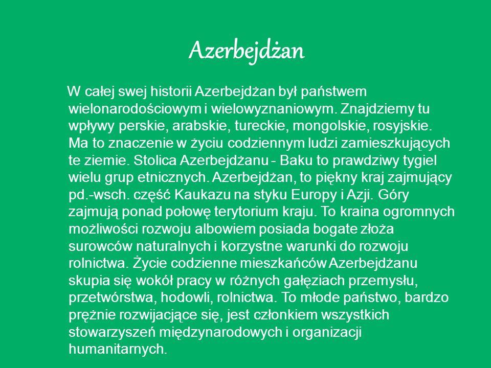 Azerbejdżan W całej swej historii Azerbejdżan był państwem wielonarodościowym i wielowyznaniowym. Znajdziemy tu wpływy perskie, arabskie, tureckie, mo