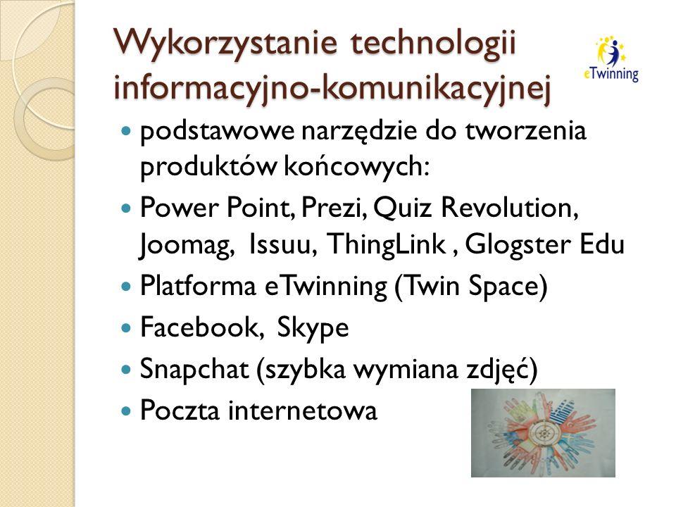 Wykorzystanie technologii informacyjno-komunikacyjnej podstawowe narzędzie do tworzenia produktów końcowych: Power Point, Prezi, Quiz Revolution, Joomag, Issuu, ThingLink, Glogster Edu Platforma eTwinning (Twin Space) Facebook, Skype Snapchat (szybka wymiana zdjęć) Poczta internetowa